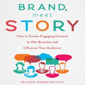 Brand, Meet Story How to Create Engaging Content to Win Business and Influence Your Audience, Heather Pemberton Levy