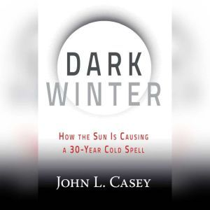 Dark Winter How the Sun Is Causing a 30-Year Cold Spell, John L. Casey