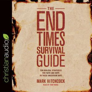 The End Times Survival Guide: Ten Biblical Strategies for Faith and Hope in These Uncertain Days, Mark Hitchcock