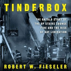 Tinderbox: The Untold Story of the Up Stairs Lounge Fire and the Rise of Gay Liberation, Robert W. Fieseler