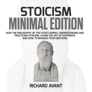 Stoicism Minimal Edition How the Philosophy of The Stoics works, Understanding and Practicing stoicism, learn the Art of Happiness and how to Manage Your emotions, Richard Avant