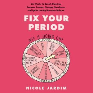 Fix Your Period Six Weeks to Banish Bloating, Conquer Cramps, Manage Moodiness, and Ignite Lasting Hormone Balance, Nicole Jardim