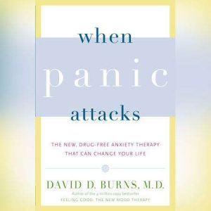 When Panic Attacks The New, Drug-Free Anxiety Therapy That Can Change Your Life, David D. Burns, M.D.
