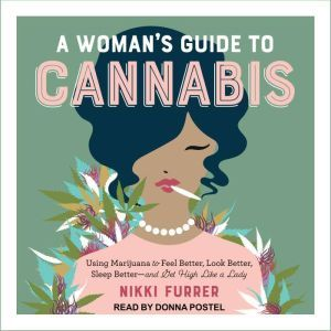 A Woman's Guide to Cannabis: Using Marijuana to Feel Better, Look Better, Sleep Better-and Get High Like a Lady, Nikki Furrer