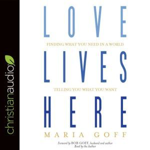 Love Lives Here Finding What You Need in a World Telling You What You Want, Maria Goff
