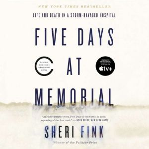 Five Days at Memorial Life and Death in a Storm-Ravaged Hospital, Sheri Fink