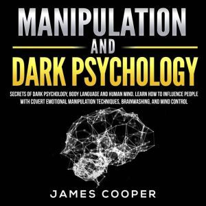 MANIPULATION AND DARK PSYCHOLOGY Secrets of Dark Psychology, Body Language and Human Mind. Learn How to Influence People With Covert Emotional Manipulation Techniques, Brainwashing, and Mind Control., James Cooper