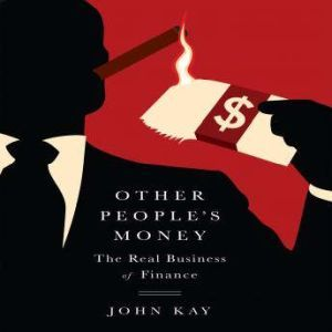 Other People's Money The Real Business of Finance, John Kay