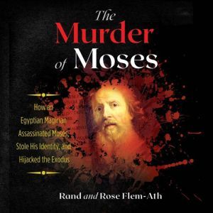 The Murder of Moses How an Egyptian Magician Assassinated Moses, Stole His Identity, and Hijacked the Exodus, Rand Flem-Ath