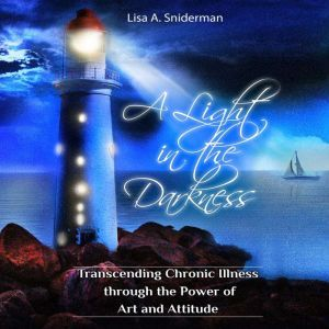 A Light in the Darkness: Transcending Chronic Illness through the Power of Art and Attitude, Lisa A.  Sniderman
