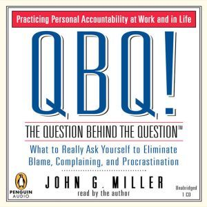 QBQ! the Question Behind the Question Practicing Personal Accountability at Work and in Life, John G. Miller