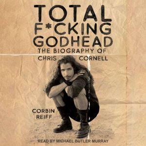 Total F*cking Godhead The Biography of Chris Cornell, Corbin Reiff