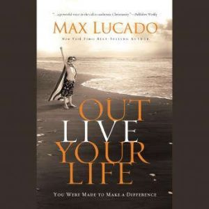 Outlive Your LIfe: You Were Made to Make A Difference, Max Lucado