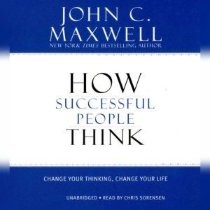 How Successful People Think: Change Your Thinking, Change Your Life, John C. Maxwell