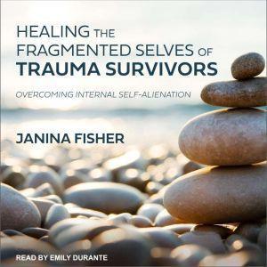 Healing the Fragmented Selves of Trauma Survivors Overcoming Internal Self-Alienation, Janina Fisher
