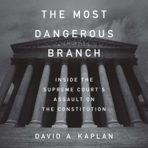 The Most Dangerous Branch Inside the Supreme Court's Assault on the Constitution, David A. Kaplan