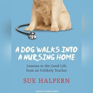 A Dog Walks into a Nursing Home: Lessons in the Good Life from an Unlikely Teacher, Sue Halpern