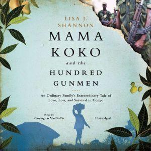 Mama Koko and the Hundred Gunmen: An Ordinary Familys Extraordinary Tale of Love, Loss, and Survival in Congo, Lisa J. Shannon