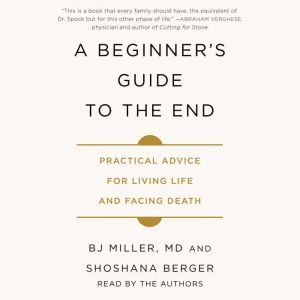 A Beginner's Guide to the End Practical Advice for Living Life and Facing Death, BJ Miller