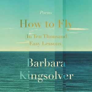 How to Fly (In Ten Thousand Easy Lessons) Poetry, Barbara Kingsolver