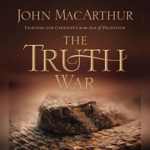 The Truth War: Fighting for Certainty in an Age of Deception, John F. MacArthur