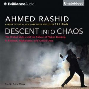 Descent into Chaos The United States and the Failure of Nation Building in Pakistan, Afghanistan, and Central Asia, Ahmed Rashid