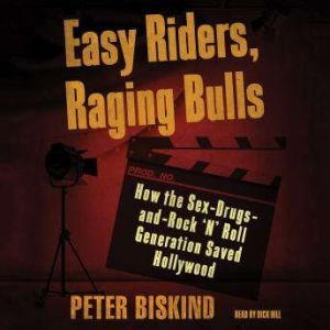 Easy Riders, Raging Bulls How the Sex-Drugs-and-Rock 'N' Roll Generation Saved Hollywood, Peter Biskind