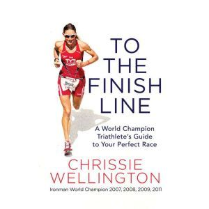 To the Finish Line A World Champion Triathlete's Guide to Your Perfect Race, Chrissie Wellington