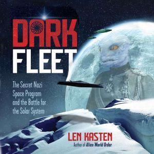 Dark Fleet The Secret Nazi Space Program and the Battle for the Solar System, Len Kasten