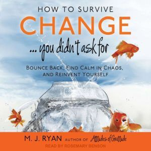 How to Survive Change . . . You Didn't Ask For: Bounce Back, Find Calm in Chaos, and Reinvent Yourself, M. J. Ryan