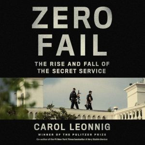 Zero Fail The Rise and Fall of the Secret Service, Carol Leonnig