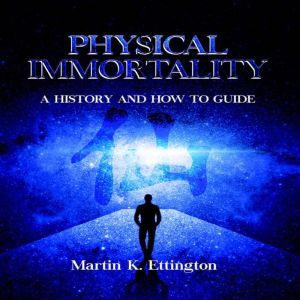 Physical Immortality: A History and How to Guide, Martin K. Ettington