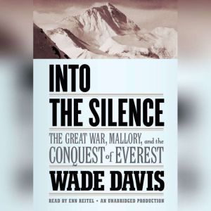 Into the Silence The Great War, Mallory, and the Conquest of Everest, Wade Davis
