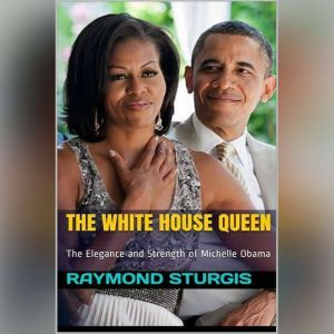 The White House Queen:: ( The Elegance and Strength of Michelle Obama ), Raymond Sturgis