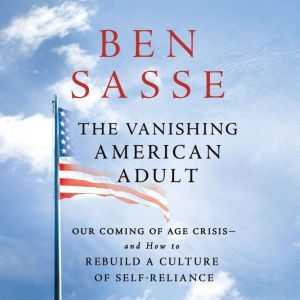 The Vanishing American Adult: Our Coming-of-Age Crisis--and How to Rebuild a Culture of Self-Reliance, Ben Sasse