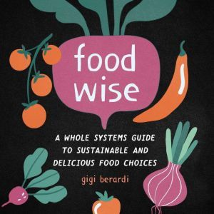 FoodWISE: A Whole Systems Guide to Sustainable and Delicious Food Choices, Gigi Berardi