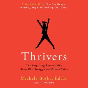 Thrivers The Surprising Reasons Why Some Kids Struggle and Others Shine, Michele Borba, Ed. D.