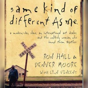 Same Kind of Different As Me: A Modern-Day Slave, an International Art Dealer, and the Unlikely Woman Who Bound Them Together, Ron Hall