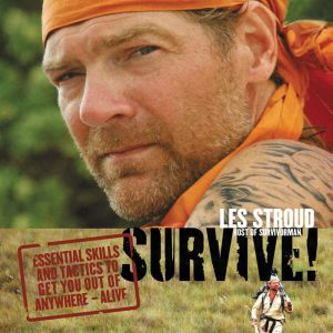 Survive Essential Skills and Tactics To Get You Out of Anywhere--Alive, Les Stroud