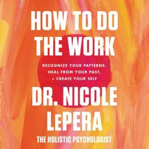 How to Do the Work Recognize Your Patterns, Heal from Your Past, and Create Your Self, Dr. Nicole LePera