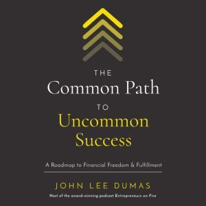 The Common Path to Uncommon Success A Roadmap to Financial Freedom and Fulfillment, John Lee Dumas