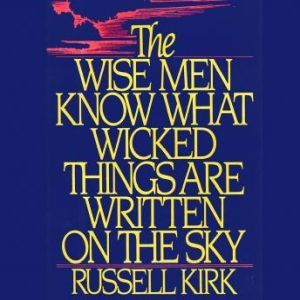 The Wise Men Know What Wicked Things Are Written on the Sky, Russell Kirk