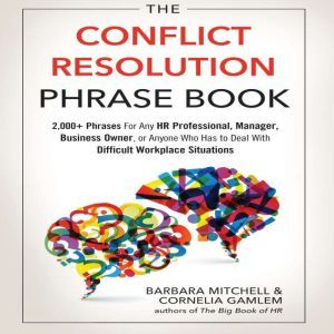 The Conflict Resolution Phrase Book: 2,000+ Phrases For Any HR Professional, Manager, Business Owner, or Anyone Who Has to Deal with Difficult Workplace Situations, Barbara Mitchell