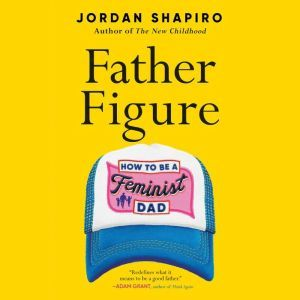 Father Figure: How to Be a Feminist Dad, Jordan Shapiro