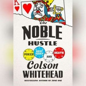 The Noble Hustle: Poker, Beef Jerky, and Death, Colson Whitehead