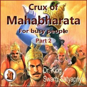 Part 2 of Crux of Mahabharata for busy people: Insightful rendering of the biggest Epic ever known, Dr. King