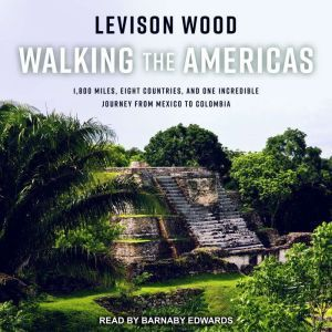 Walking the Americas 1,800 Miles, Eight Countries, and One Incredible Journey from Mexico to Colombia, Levison Wood
