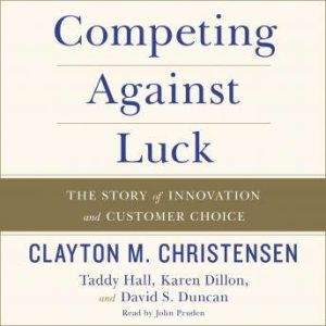 Competing Against Luck The Story of Innovation and Customer Choice, Clayton M. Christensen