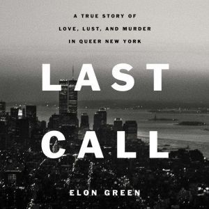 Last Call A True Story of Love, Lust, and Murder in Queer New York, Elon Green