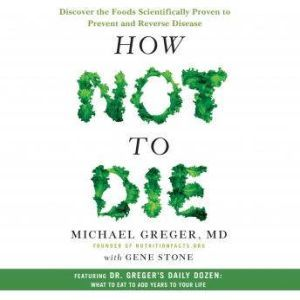 How Not to Die Discover the Foods Scientifically Proven to Prevent and Reverse Disease, Michael Greger, M.D., MD